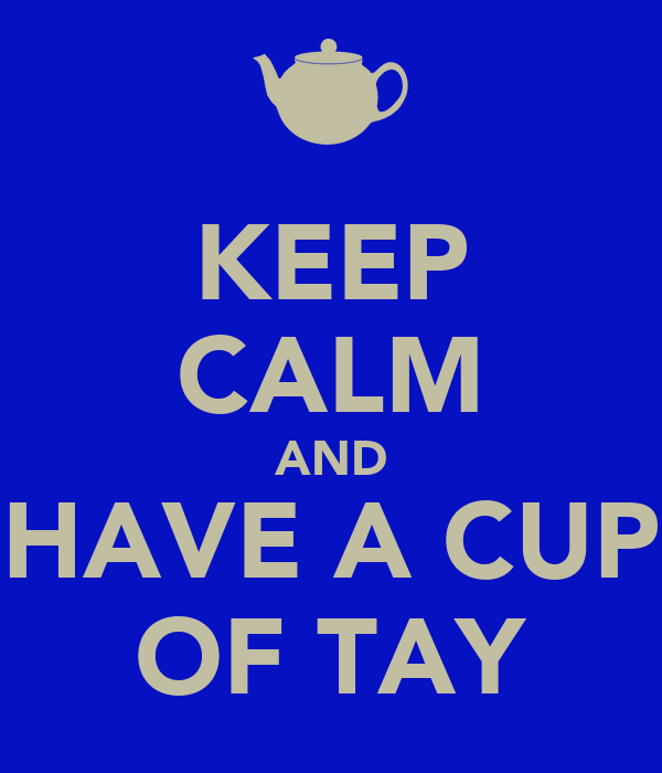 KEEP CALM AND HAVE A CUP OF TAY