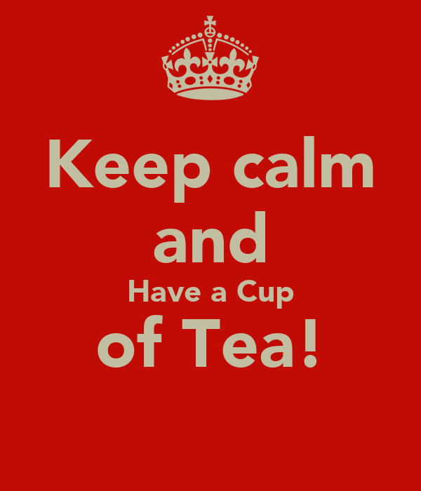 Keep calm and Have a Cup of Tea!