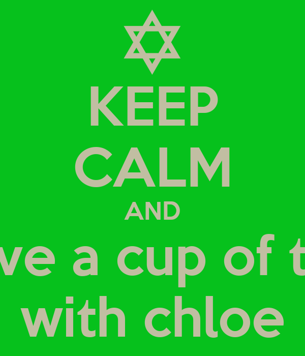 KEEP CALM AND have a cup of tea with chloe