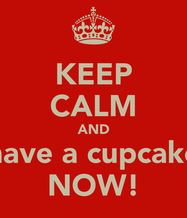 KEEP CALM AND have a cupcake NOW!
