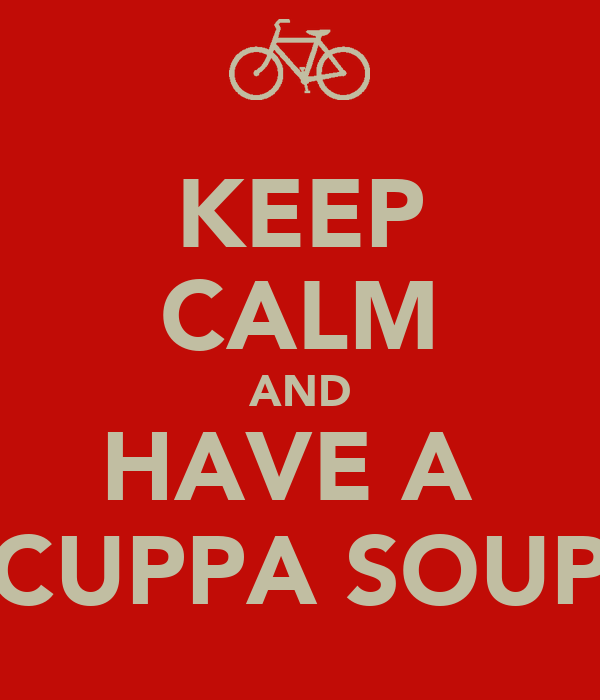 KEEP CALM AND HAVE A  CUPPA SOUP