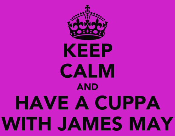 KEEP CALM AND HAVE A CUPPA WITH JAMES MAY