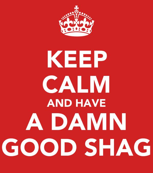 KEEP CALM AND HAVE A DAMN GOOD SHAG