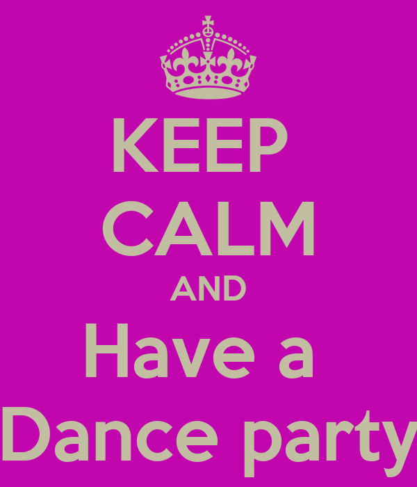 KEEP  CALM AND Have a  Dance party