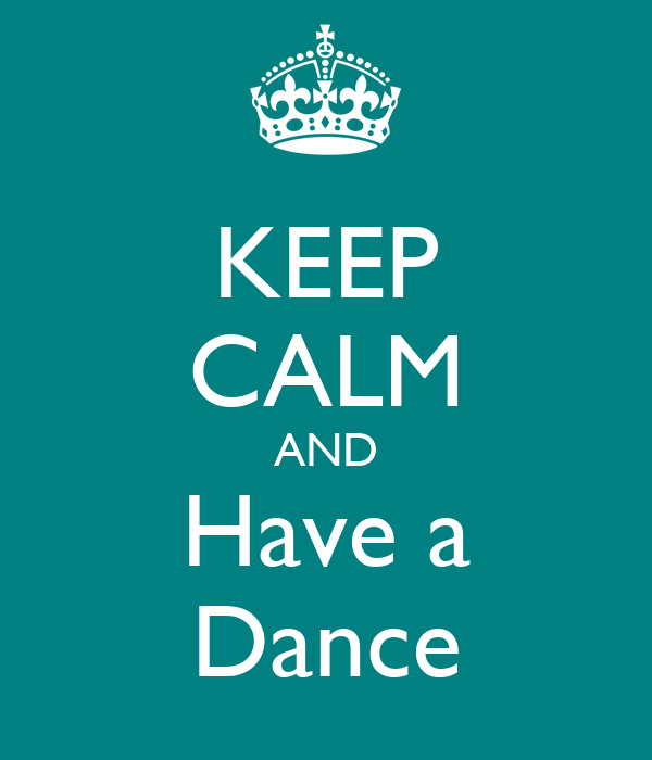 KEEP CALM AND Have a Dance