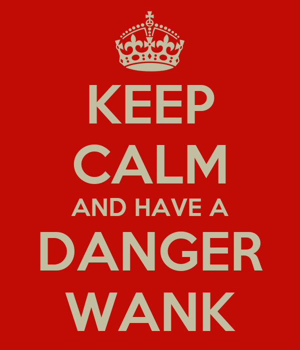 KEEP CALM AND HAVE A DANGER WANK