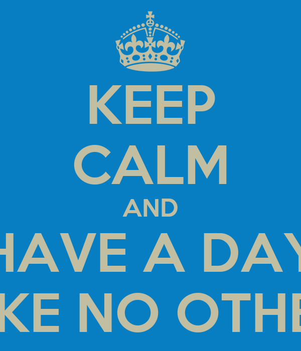 KEEP CALM AND HAVE A DAY LIKE NO OTHER