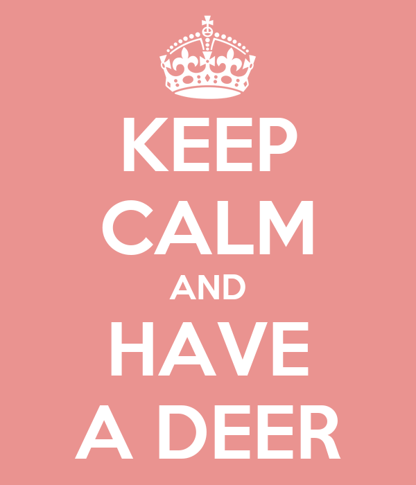 KEEP CALM AND HAVE A DEER