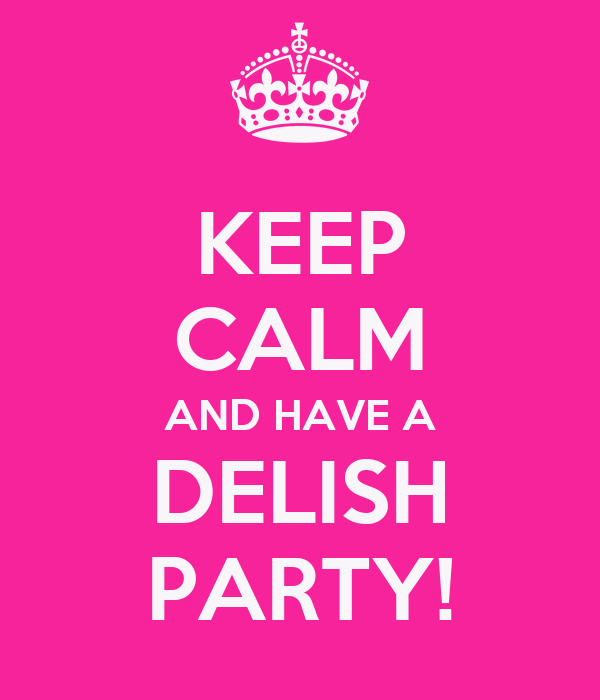 KEEP CALM AND HAVE A DELISH PARTY!