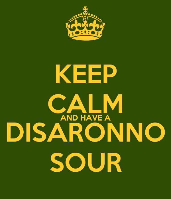 KEEP CALM AND HAVE A DISARONNO SOUR