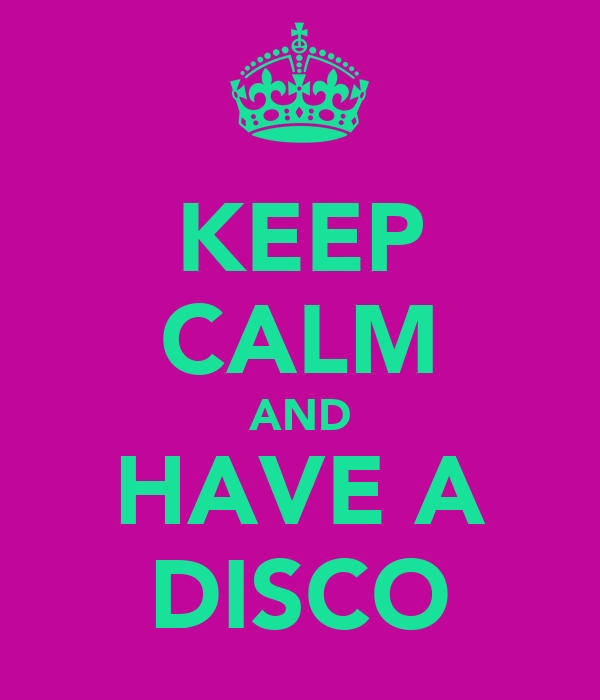 KEEP CALM AND HAVE A DISCO