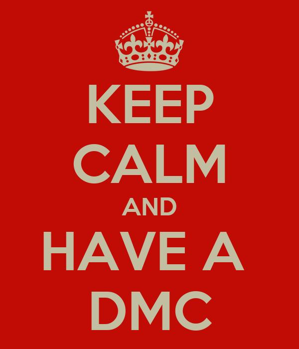KEEP CALM AND HAVE A  DMC