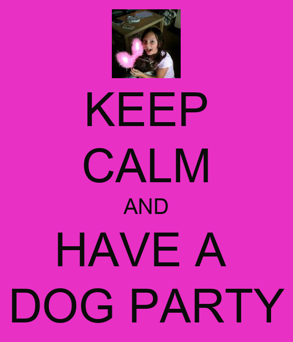 KEEP CALM AND HAVE A  DOG PARTY