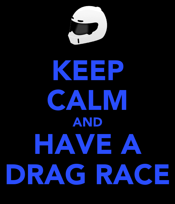 KEEP CALM AND HAVE A DRAG RACE