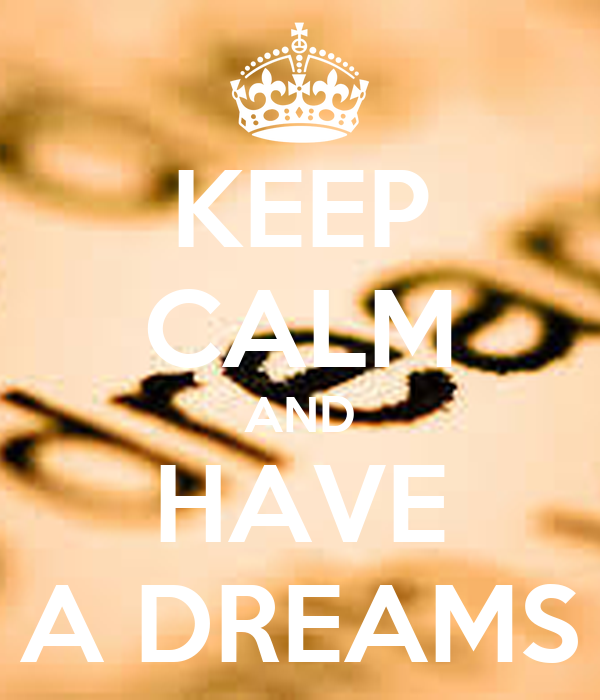 KEEP CALM AND HAVE A DREAMS
