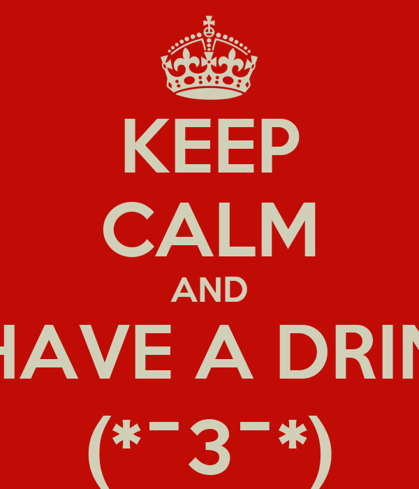 KEEP CALM AND HAVE A DRIN (*¯3¯*)