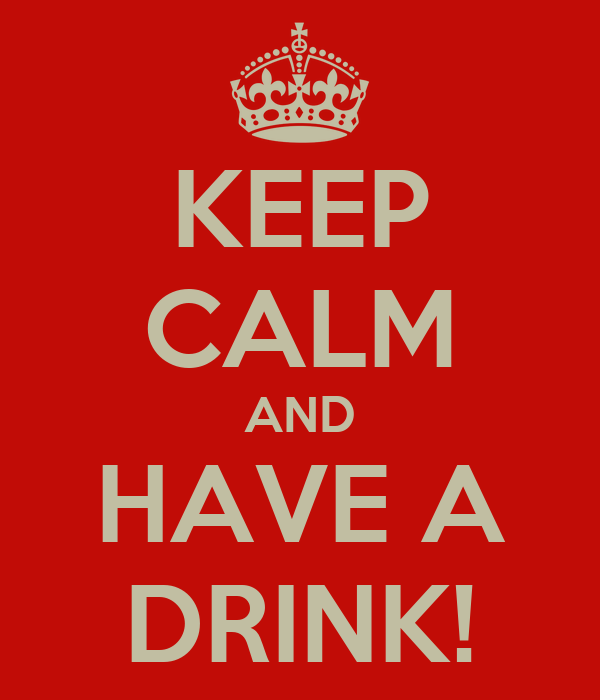 KEEP CALM AND HAVE A DRINK!
