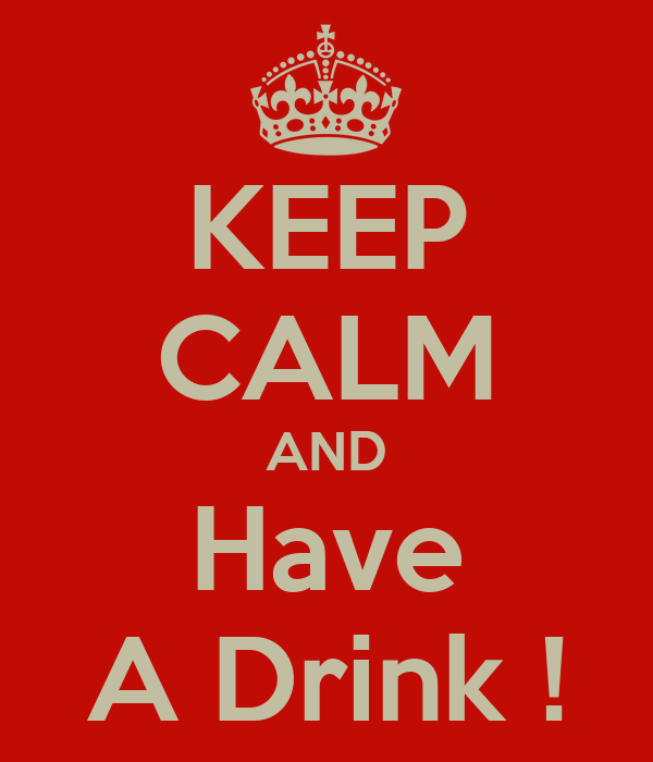 KEEP CALM AND Have A Drink !