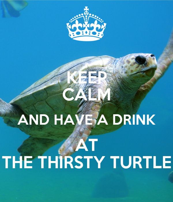 KEEP CALM AND HAVE A DRINK AT THE THIRSTY TURTLE