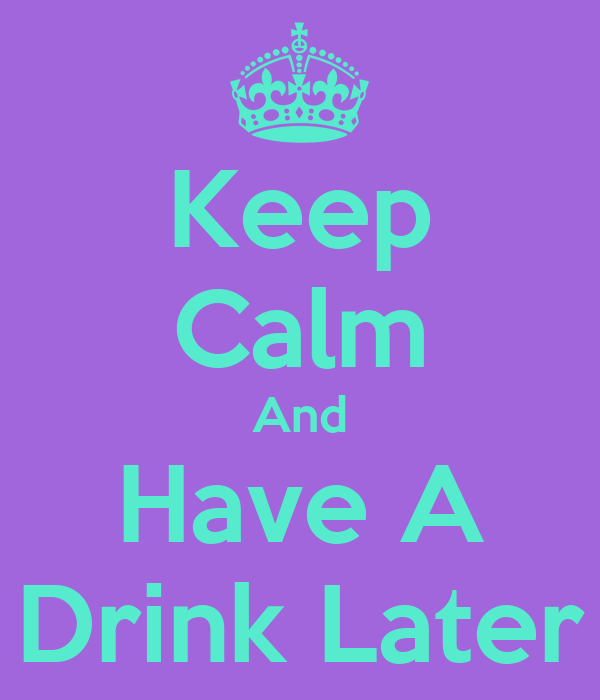 Keep Calm And Have A Drink Later