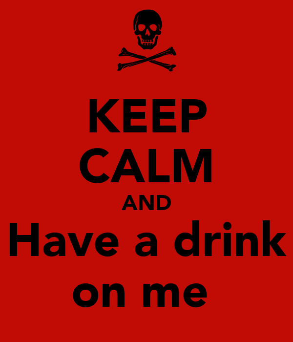 KEEP CALM AND Have a drink on me