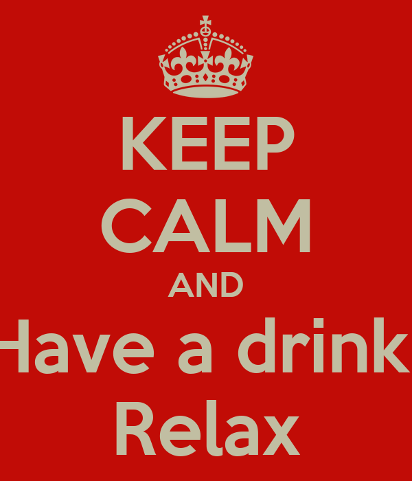 KEEP CALM AND Have a drink  Relax