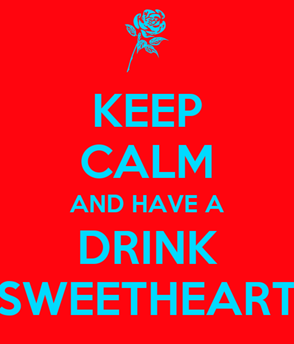 KEEP CALM AND HAVE A DRINK SWEETHEART