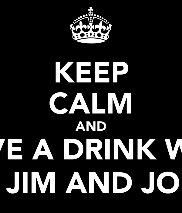 KEEP CALM AND HAVE A DRINK WITH JACK, JIM AND JOHNNY