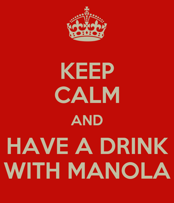 KEEP CALM AND HAVE A DRINK WITH MANOLA