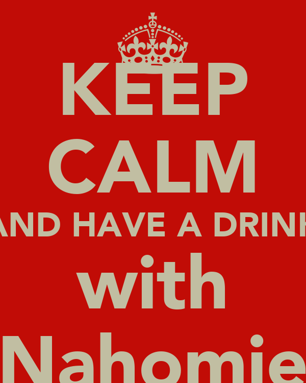 KEEP CALM AND HAVE A DRINK with Nahomie