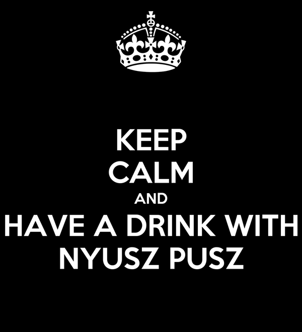 KEEP CALM AND HAVE A DRINK WITH NYUSZ PUSZ