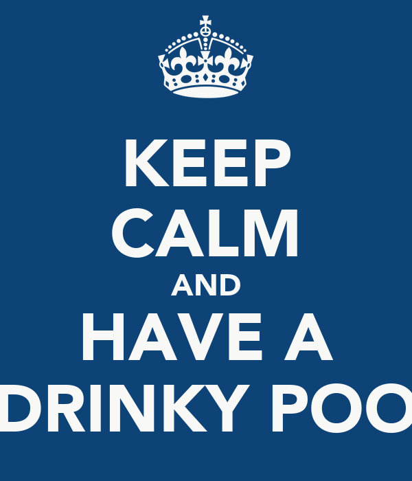 KEEP CALM AND HAVE A DRINKY POO
