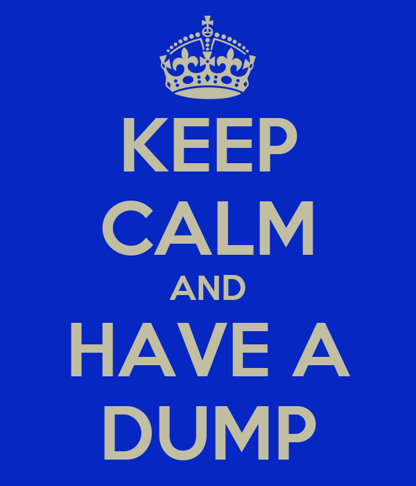 KEEP CALM AND HAVE A DUMP