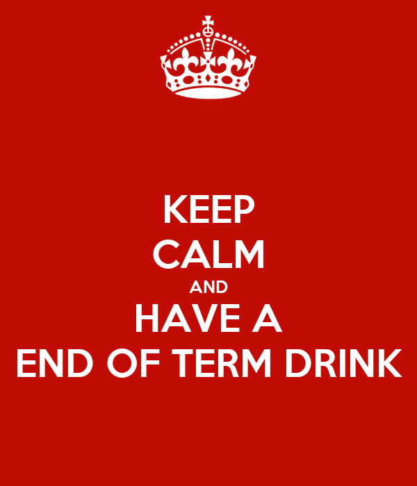 KEEP CALM AND HAVE A END OF TERM DRINK