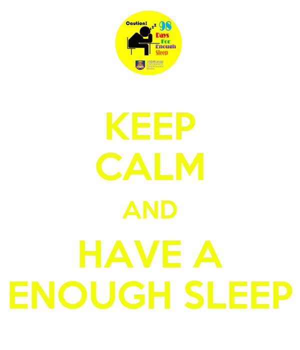 KEEP CALM AND HAVE A ENOUGH SLEEP