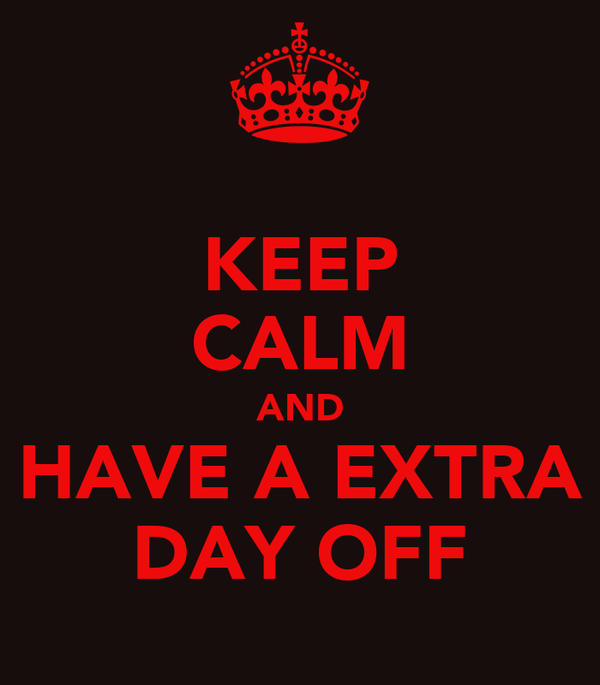 KEEP CALM AND HAVE A EXTRA DAY OFF