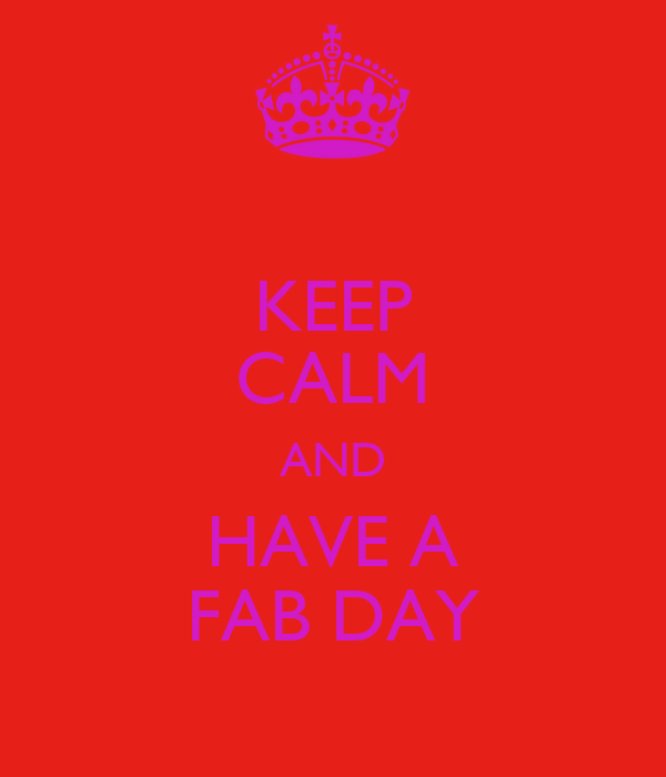 KEEP CALM AND HAVE A FAB DAY