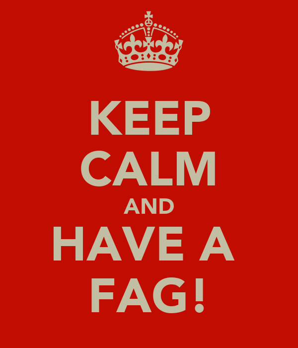 KEEP CALM AND HAVE A  FAG!