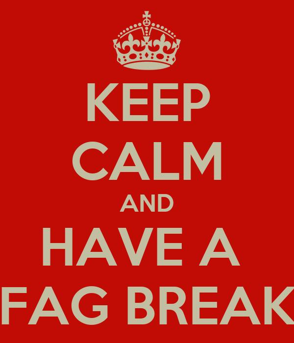 KEEP CALM AND HAVE A  FAG BREAK