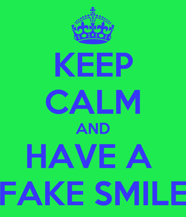 KEEP CALM AND HAVE A  FAKE SMILE
