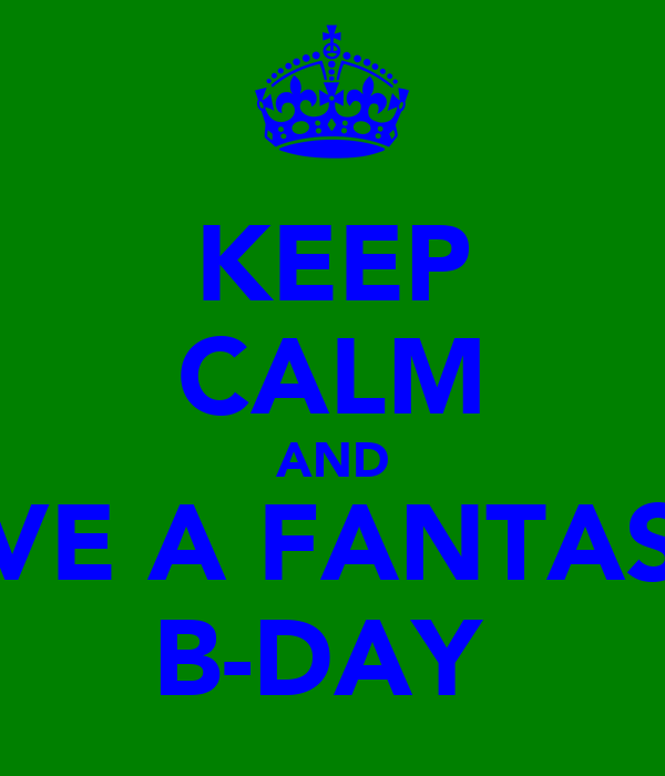 KEEP CALM AND HAVE A FANTASTIC B-DAY