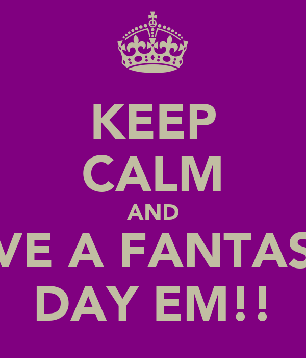 KEEP CALM AND HAVE A FANTASTIC DAY EM!!