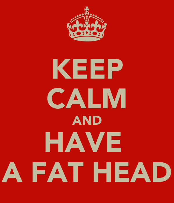 KEEP CALM AND HAVE  A FAT HEAD