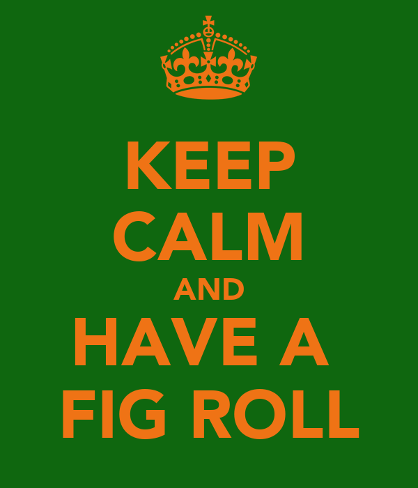 KEEP CALM AND HAVE A  FIG ROLL