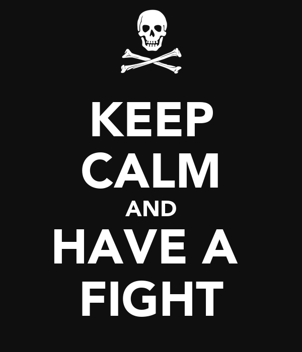 KEEP CALM AND HAVE A  FIGHT