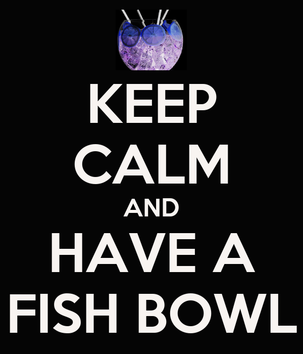 KEEP CALM AND HAVE A FISH BOWL