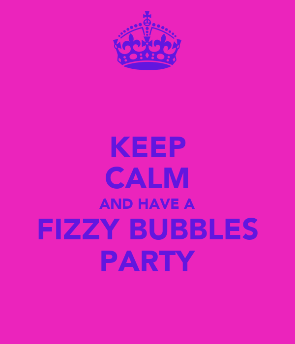 KEEP CALM AND HAVE A FIZZY BUBBLES PARTY