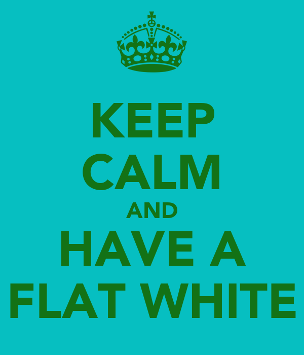 KEEP CALM AND HAVE A FLAT WHITE