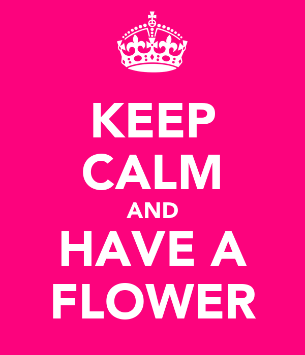 KEEP CALM AND HAVE A FLOWER