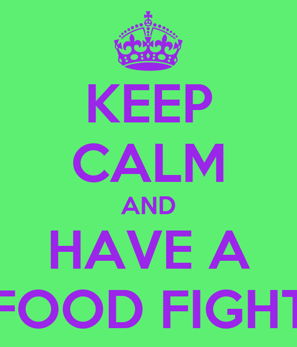 KEEP CALM AND HAVE A FOOD FIGHT